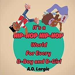 It's a Hip Hop Hip Hop World For Every B-Boy and B-Girl: HIP-HOP Children's book, Rap, B-boy, Breakdancing, Spray Painting, Money Making (African American ... Books: Rhyming Books For Children Book 1) by [Largie, A.D.]