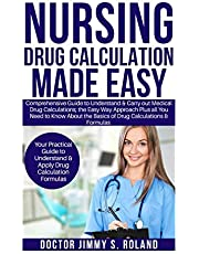 Nursing Drug Calculations Made Easy: Comprehensive Guide to Understand&Carry out Medical Drug Calculations;the Easy Way Approach Plus all You Need toKnow About the Basics of Drug Calculations&Formulas