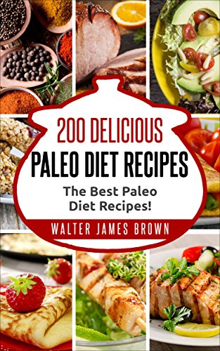 Paleo Diet: 200 Delicious Paleo Diet Recipes (Paleo Slow Cooker, Paleo For Beginners, Paleo Diet Recipes, Paleo Recipes, Paleo Diet Cookbook,) by Walter James Brown