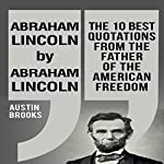 Abraham Lincoln by Abraham Lincoln: The 10 Best Quotations from the Father of the American Freedom | Austin Brooks