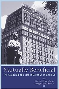 Mutually Beneficial: The Guardian and Life Insurance in America Robert Wright and David Smith