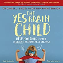 The Yes Brain Child: Help Your Child be More Resilient, Independent and Creative Audiobook by Daniel J Siegel, Tina Payne Bryson Narrated by Daniel J Siegel, Tina Payne Bryson