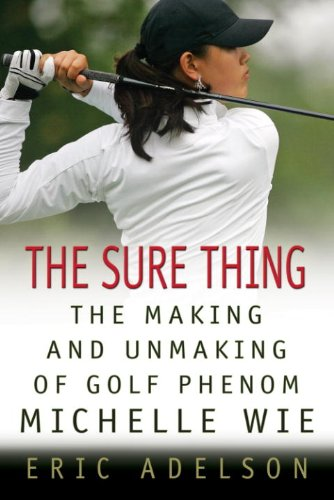 The Sure Thing: The Making and Unmaking of Golf Phenom Michelle Wie - <strong>Michelle Wie</strong>