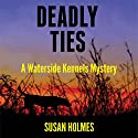 Deadly Ties: Waterside Kennels Mystery, Book 1 Audiobook by Susan Holmes Narrated by Robin Rowan