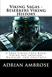 Viking Sagas - Beserkers Viking History: A True Viking Saga Book; Viking Age Invasion, Massacre, and Greatness (Ancient Warriors)