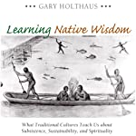 Learning Native Wisdom: What Traditional Cultures Teach Us About Subsistence, Sustainability, and Spirituality (Culture of the Land) | Gary Holthaus
