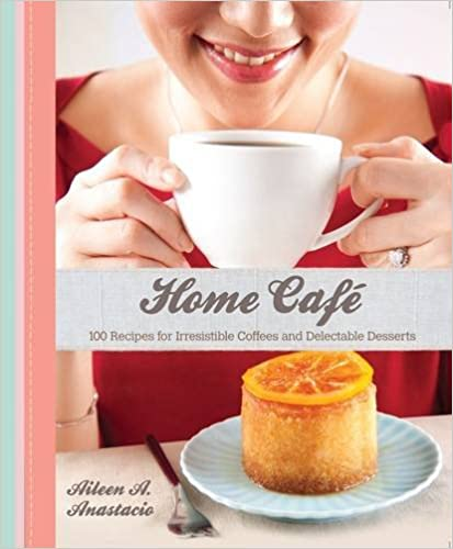 Home Cafe: 100 Recipes for Irresistible Coffees and Delectable Desserts