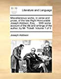 Miscellaneous Works, in Verse and Prose, of the Late Right Honourable Joseph Addison, Esq; with Some Account of the Life and Writings of the Autho, Joseph Addison, 1140859323