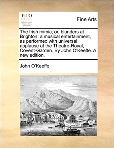 Book The Irish mimic: or, blunders at Brighton: a musical entertainment, as performed with universal applause at the Theatre-Royal, Covent-Garden. By John O'Keeffe. A new edition.