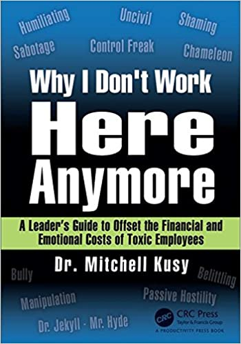 Why I Donu0027t Work Here Anymore: A Leaderu0027s Guide To Offset The Financial And  Emotional Costs Of Toxic Employees 1st Edition