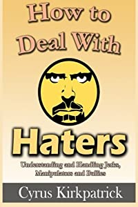 How to Deal With Haters: Understanding and Handling Jerks, Manipulators and Bullies (Cyrus Kirkpatrick Lifestyle Design) (Volume 10)