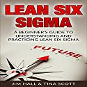 Lean Six Sigma: A Beginner's Guide to Understanding and Practicing Lean Six Sigma Audiobook by Tina Scott, Jim Hall Narrated by Douglas Birk