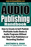 The TurnKey Publisher's Audio Publishing Handbook: How to Create & Self-Publish Profitable Audio Books & Audio Programs Without Any Help From Publishers or Recording Studios!