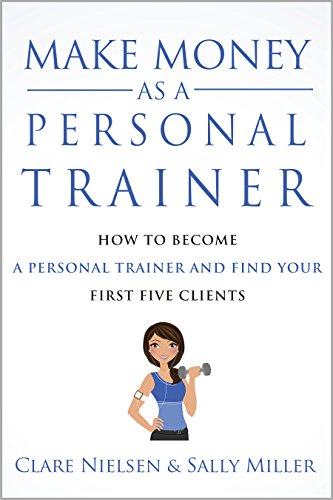 Make Money As A Personal Trainer: How To Become A Personal Trainer And Find Your First Five Clients by Sally Miller