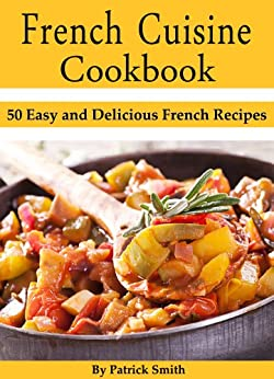 French Cuisine Cookbook: 50 Easy and Delicious French Recipes (French Cooking, French Recipes, French Food, Quick & Easy) by [Smith, Patrick]