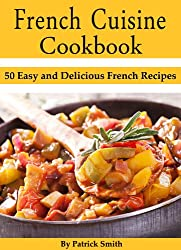 French Cuisine Cookbook: 50 Easy and Delicious French Recipes (French Cooking, French Recipes, French Food, Quick & Easy) (English Edition)