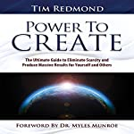 Power to Create: The Ultimate Guide to Eliminate Scarcity and Produce Massive Results for Yourself and Others | Tim Redmond