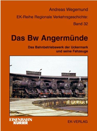 Das BW Angermünde: Das Bahnbetriebswerk der Uckermarck und seine Fahrzeuge