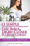 The Bible: The Bible For Beginners: 13 Easy And Simple Steps To Understanding The Bible & Draw Closer To Jesus Christ (The Bible, Bible Study, Life Application, Holy Bible, Christian Books)