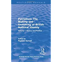 Routledge Revivals: Patriotism: The Making and Unmaking of British National Identity (1989): Volume I: History and Politics (Routledge Revivals: History Workshop Series)