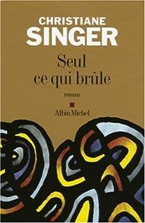 Seul ce qui brûle : roman, Singer, Christiane