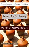 +++UPDATE - Month of NOVEMBER published as of October 22, 2013+++COMING SOON! - Month of DECEMBERAbout JESUS, I AM READY:Every day highlights areas of hope, encouragement, peace, faith, longsuffering, trust and love to bring you closer to Jesus and t...