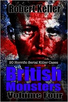 True Crime: British Monsters Vol. 4: 20 Horrific British Serial Killers (Serial Killers UK) (Volume 4)