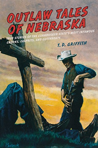 Outlaw Tales of Nebraska: True Stories Of The Cornhusker State's Most Infamous Crooks, Culprits, And Cutthroats