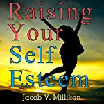 Raising Your Self Esteem: Overcoming Pessimistic Patterns | Jacob V. Milliken