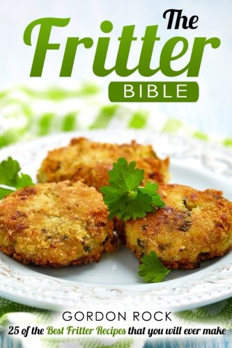 Read Online The Fritter Bible: 25 of the Best Fritter Recipes that you will ever make PDF
