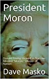 "President Moron, by Dave Masko.  This ""new journalism"" report is filed 10 months after Donald Trump became the most odious president in American history because this 71-year-old New Yorker has proven to be just as erratic, corrupt and atrocious as he..."