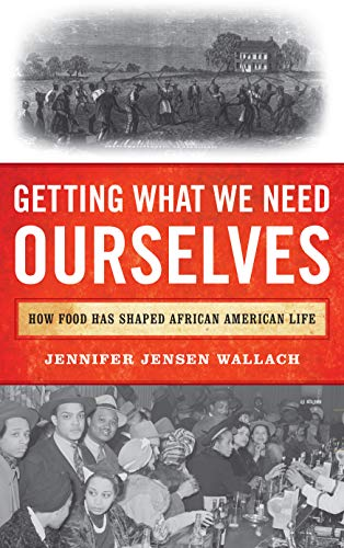 Getting What We Need Ourselves: How Food Has Shaped African American Life by Jennifer Jensen Wallach author of How America Eats: A Social History of US Food and Culture