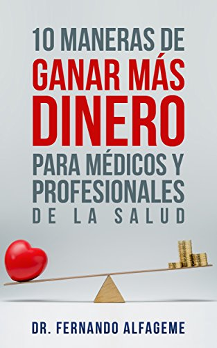 Descargar Libro 10 Maneras De Ganar Más Dinero Para Médicos Y Profesionales De La Salud: Claves Para Ganar Más Dinero Sin Trabajar Más Horas Dr. Fernando Alfageme