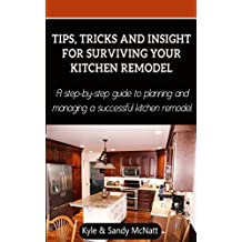 Tips, Tricks and Insight For Surviving Your Kitchen Remodel: A step-by-step guide to planning and managing a successful kitchen remodel