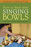 How to Heal with Singing Bowls, Suren Shrestha, 1591810876