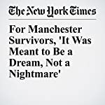 For Manchester Survivors, 'It Was Meant to Be a Dream, Not a Nightmare' | Ceylan Yeginsu,Rory Smith,Stephen Castle