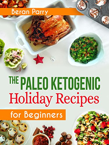 Paleo Diet: The Paleo Ketogenic Holiday Recipes for Beginners: 100 Anti Inflammatory Budget Recipes, Thanksgiving and Christmas Meals. Healthy, Low Carb, Paleo Keto by Beran Parry