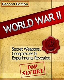 World War 2: Secret Weapons, Conspiracies & Experiments Revealed (World War 2, World War II, WW2, Brief History Book 1)