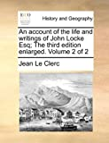 An Account of the Life and Writings of John Locke Esq; the Third Edition Enlarged, Jean Le Clerc, 1140944878