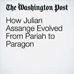 How Julian Assange Evolved From Pariah to Paragon | David Weigel,Joby Warrick