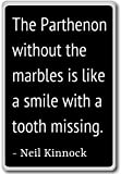 The Parthenon without the marbles is like a sm... - Neil Kinnock quotes fridge magnet, Black