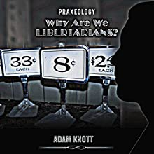 Praxeology: Why Are We Libertarians? Audiobook by Adam Knott Narrated by Larry Wayne