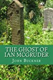 The Ghost of Ian Mcgruder, John Buckner, 1500365718