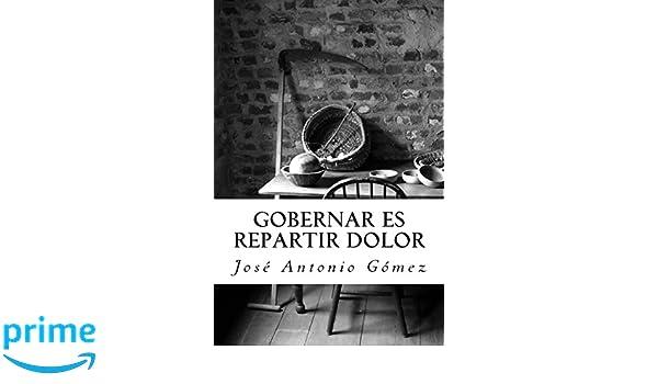 Gobernar es repartir dolor (Spanish Edition): Jose Antonio Gomez: 9781497529526: Amazon.com: Books