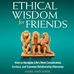 Ethical Wisdom for Friends: How to Navigate Life's Most Complicated, Curious, and Common Relationship Dilemmas | Mark Matousek