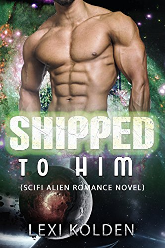Shipped to Him (SciFi Alien Romance Novel)
