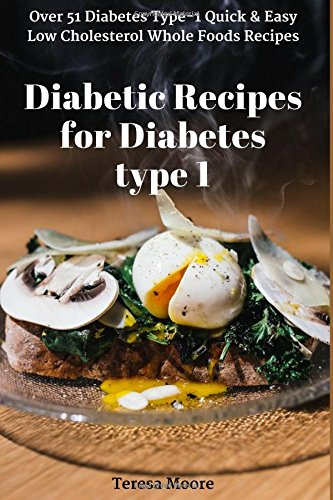 Diabetic Recipes for Diabetes type 1: Over 51 Diabetes Type-1 Quick & Easy Low Cholesterol Whole Foods Recipes (Quick and Easy Natural Food) by Teresa Moore