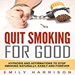 Quit Smoking for Good: Hypnosis and Affirmations to Stop Smoking Naturally, Easily and Forever | Emily Harrison