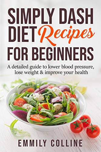 Simply Dash Diet Recipes For Beginners: A detailed guide to lower blood pressure, lose weight & improve your health by Emmily Colline