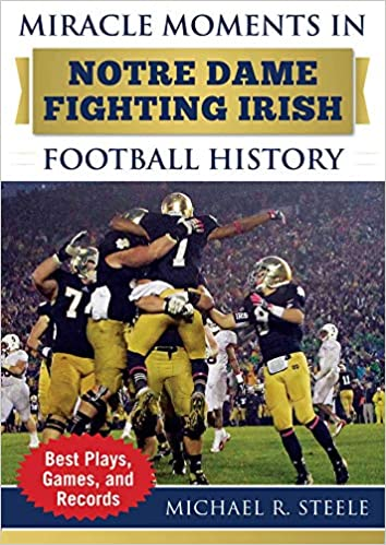 88b8fd619 Amazon.com: Miracle Moments in Notre Dame Fighting Irish Football History:  Best Plays, Games, and Records (9781683581857): Michael R. Steele: Books